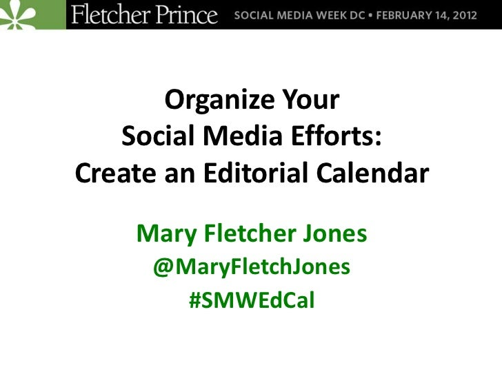 Organize Your   Social Media Efforts:Create an Editorial Calendar    Mary Fletcher Jones      @MaryFletchJones        #SMW...