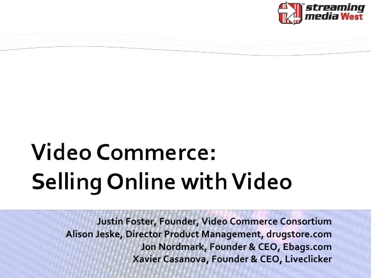 Justin Foster, Founder, Video Commerce Consortium Alison Jeske, Director Product Management, drugstore.com Jon Nordmark, F...