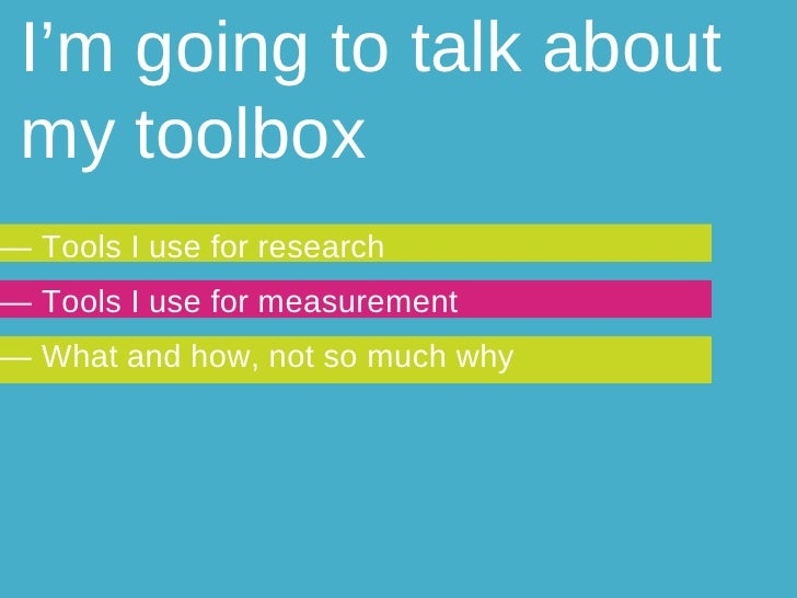 I'm going to talk about my toolbox —  Tools I use for research —  Tools I use for measurement —  What and how, not so much...