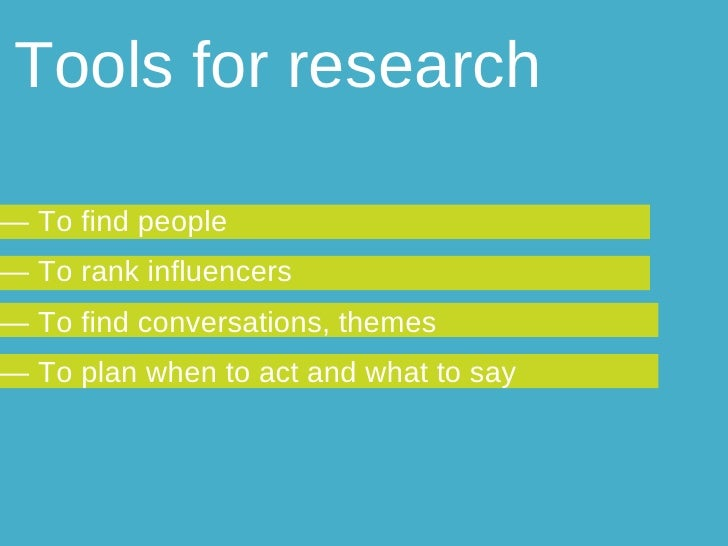Tools for research —  To find people  —  To rank influencers —  To find conversations, themes —  To plan when to act and w...