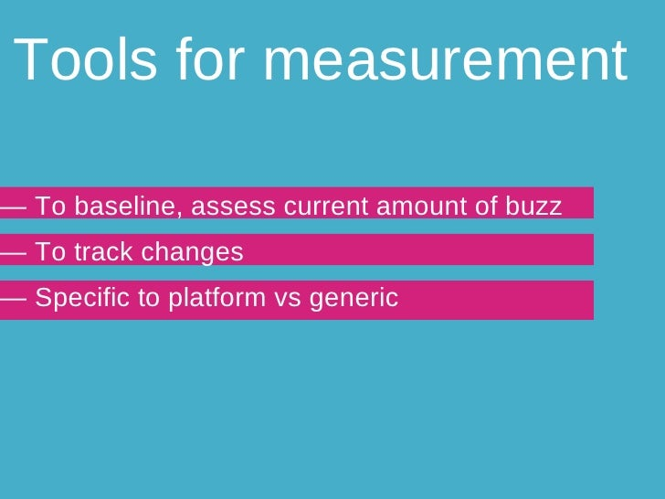Tools for measurement —  To baseline, assess current amount of buzz —  To track changes —  Specific to platform vs generic
