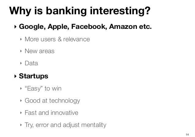 Why is banking interesting? ‣ Google, Apple, Facebook, Amazon etc. ‣ More users & relevance ‣ New areas ‣ Data ‣ Startups ...