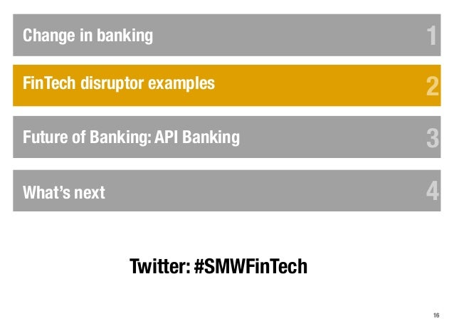 16 FinTech disruptor examples Change in banking 1 2 3Future of Banking: API Banking 3 API in practice 4 5 6 What's next 4 ...