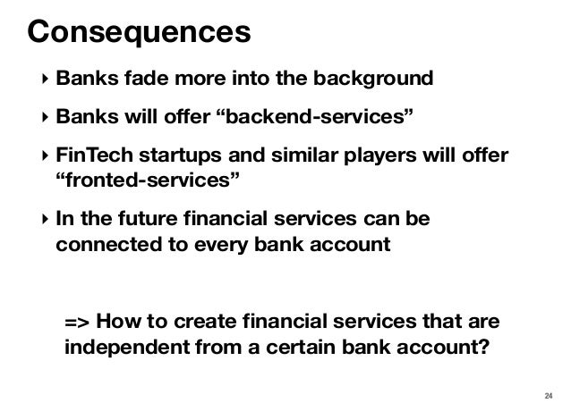 """24 Consequences ‣ Banks fade more into the background ‣ Banks will offer """"backend-services"""" ‣ FinTech startups and similar ..."""