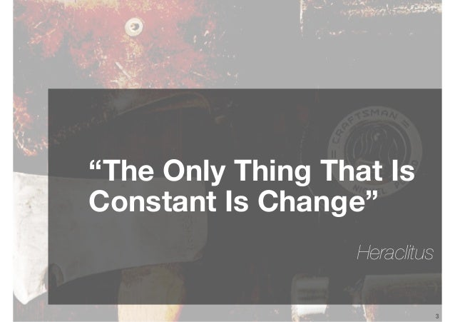 """3 """"The Only Thing That Is Constant Is Change"""" Heraclitus"""