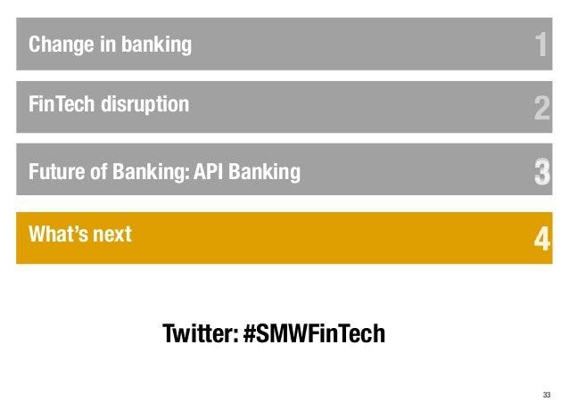 33 FinTech disruption Change in banking 1 2 33 4 5 6 Future of Banking: API Banking 3 4What's next 4 Twitter: #SMWFinTech