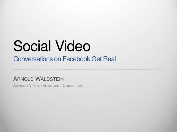 Social VideoConversations on Facebook Get Real<br />Arnold Waldstein<br />Advisor Vpype / Blogger / Consultant  <br />