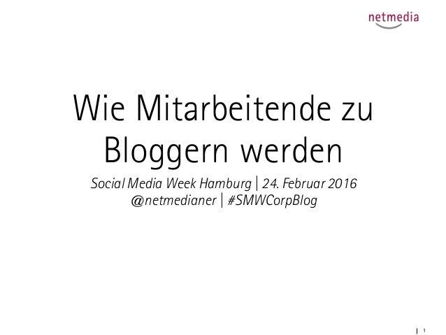 1 Wie Mitarbeitende zu Bloggern werden Social Media Week Hamburg | 24. Februar 2016 @netmedianer | #SMWCorpBlog