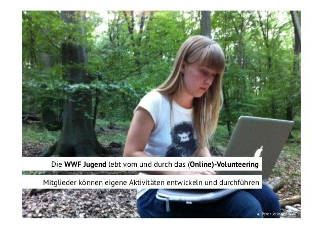 Die WWF Jugend lebt vom und durch das (Online)-Volunteering Mitglieder können eigene Aktivitäten entwickeln und durchführe...