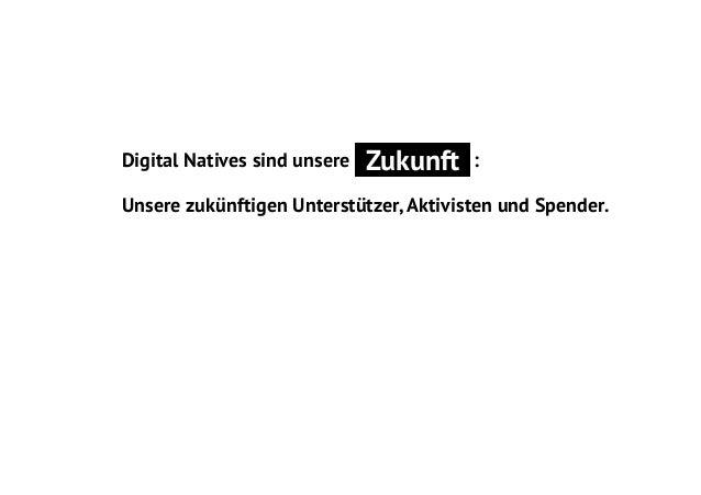 Digital Natives sind unsere  Zukunft  :  Unsere zukünftigen Unterstützer, Aktivisten und Spender.