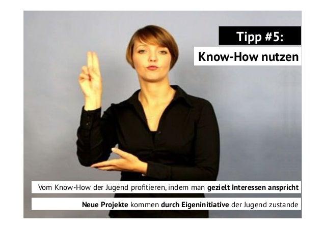 Tipp #5: Know-How nutzen  Vom Know-How der Jugend profitieren, indem man gezielt Interessen anspricht Neue Projekte kommen ...