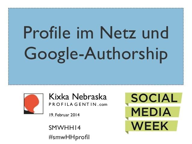 Profile im Netz und Google-Authorship Kixka Nebraska  P R O F I L A G E N T I N . com 19. Februar 2014  SMWHH14 #smwHHprofi...
