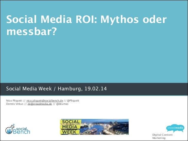 Social Media ROI: Mythos oder messbar?  Social Media Week / Hamburg, 19.02.14 Nico Pliquett // nico.pliquett@socialbench.d...