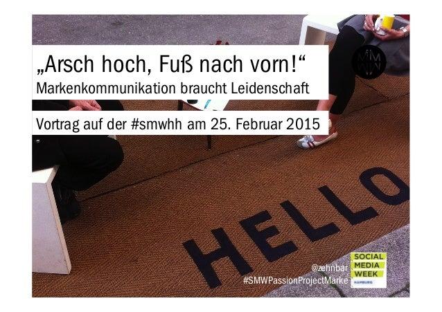 """""""Arsch hoch, Fuß nach vorn!"""" Markenkommunikation braucht Leidenschaft @zehnbar #SMWPassionProjectMarke Vortrag auf der #sm..."""