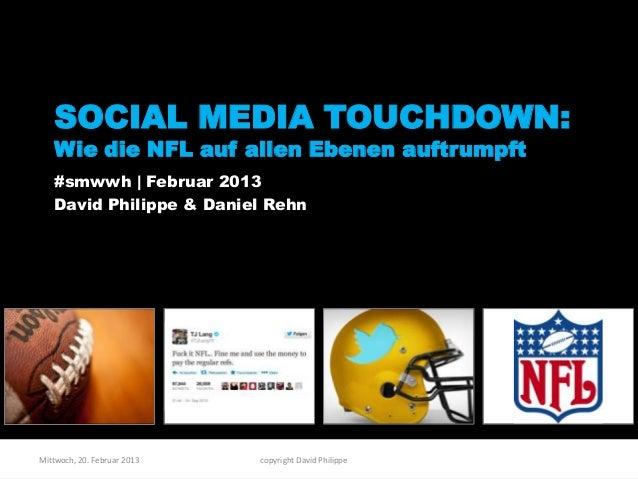 SOCIAL MEDIA TOUCHDOWN:   Wie die NFL auf allen Ebenen auftrumpft   #smwwh | Februar 2013   David Philippe & Daniel RehnMi...