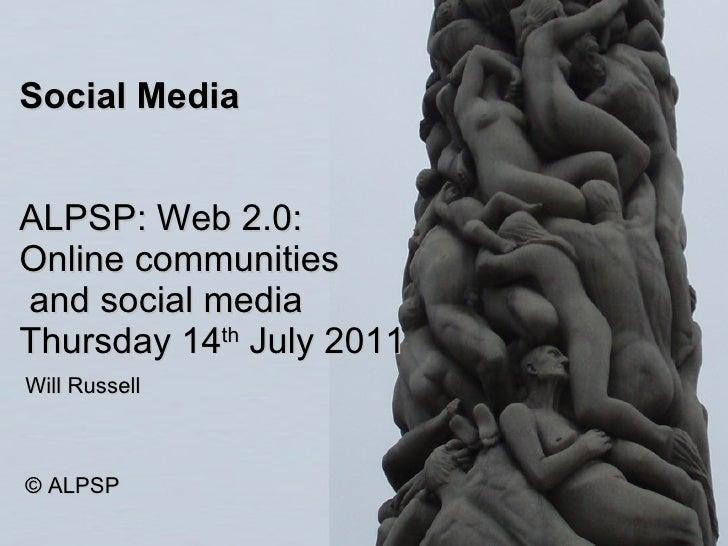 Social Media ALPSP: Web 2.0: Online communities  and social media Thursday 14 th  July 2011 Will Russell © ALPSP