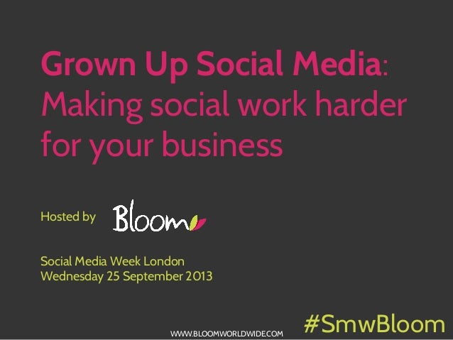 WWW.BLOOMWORLDWIDE.COM Grown Up Social Media: Making social work harder for your business Hosted by Social Media Week Lond...