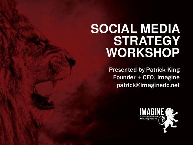 www.imaginedc.net info@imaginedc.net @wefightugly SOCIAL MEDIA STRATEGY WORKSHOP Presented by Patrick King Founder + CEO, ...