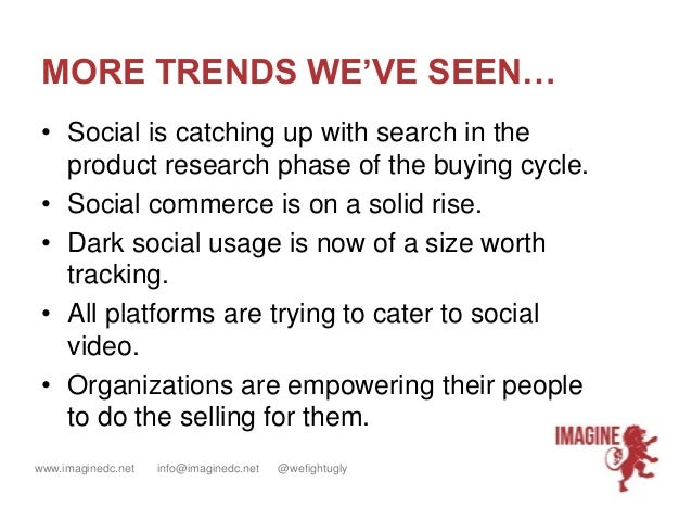 www.imaginedc.net info@imaginedc.net @wefightugly MORE TRENDS WE'VE SEEN… • Social is catching up with search in the produ...