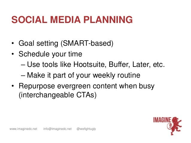 www.imaginedc.net info@imaginedc.net @wefightugly SOCIAL MEDIA PLANNING • Goal setting (SMART-based) • Schedule your time ...
