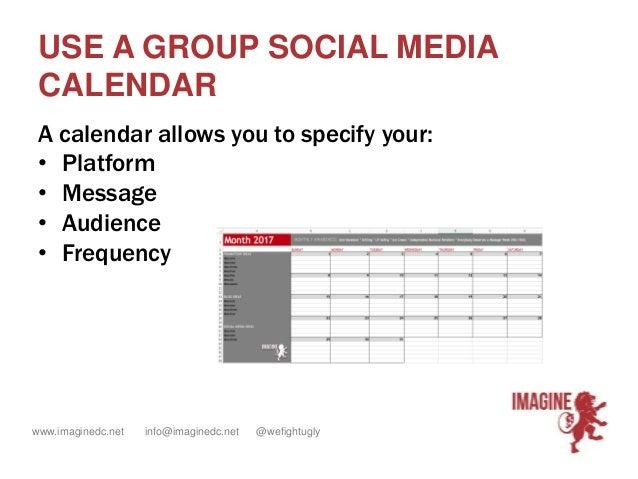 www.imaginedc.net info@imaginedc.net @wefightugly USE A GROUP SOCIAL MEDIA CALENDAR A calendar allows you to specify your:...
