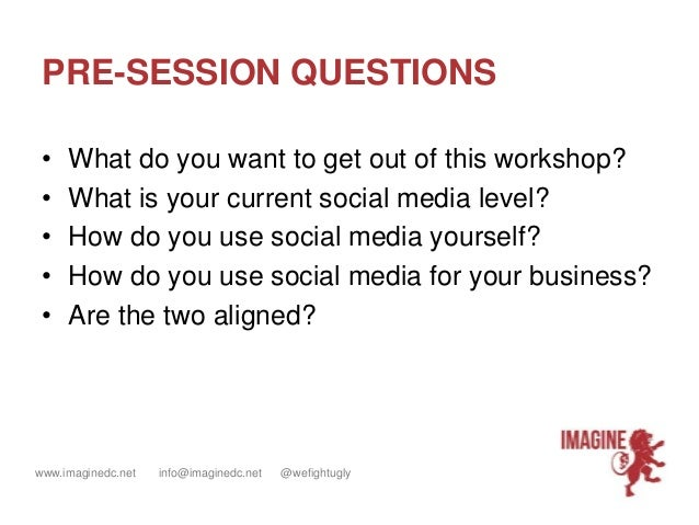 www.imaginedc.net info@imaginedc.net @wefightugly PRE-SESSION QUESTIONS • What do you want to get out of this workshop? • ...