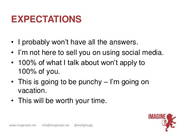 www.imaginedc.net info@imaginedc.net @wefightugly EXPECTATIONS • I probably won't have all the answers. • I'm not here to ...