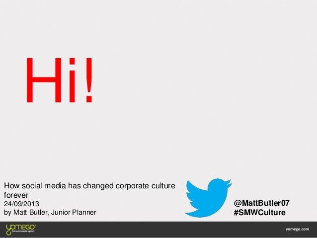 Hi! @MattButler07 #SMWCulture How social media has changed corporate culture forever 24/09/2013 by Matt Butler, Junior Pla...