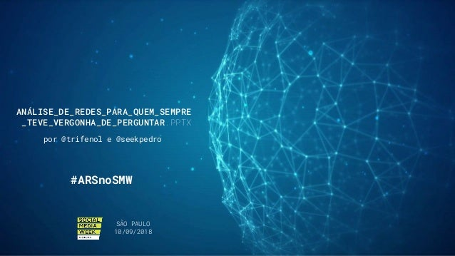 ANÁLISE_DE_REDES_PARA_QUEM_SEMPRE _TEVE_VERGONHA_DE_PERGUNTAR.PPTX por @trifenol e @seekpedro SÃO PAULO 10/09/2018 #ARSnoS...