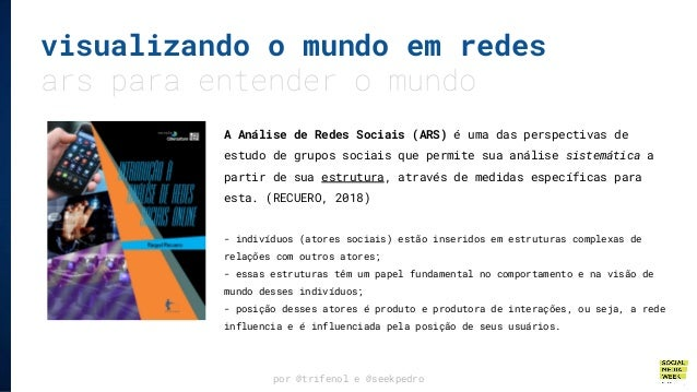 por @trifenol e @seekpedro visualizando o mundo em redes ars para entender o mundo A Análise de Redes Sociais (ARS) é uma ...