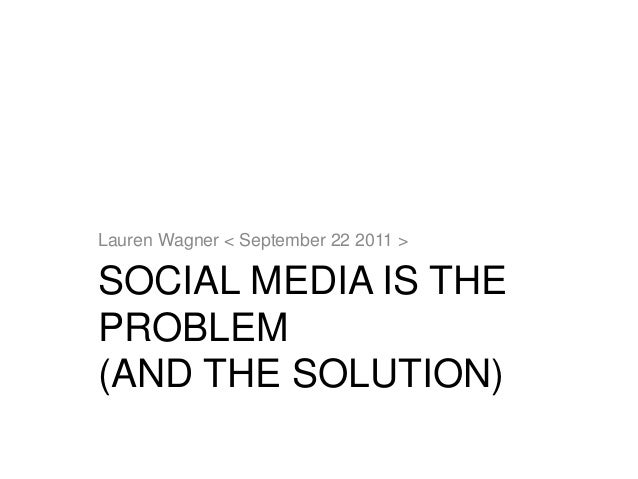 SOCIAL MEDIA IS THE PROBLEM (AND THE SOLUTION) Lauren Wagner < September 22 2011 >
