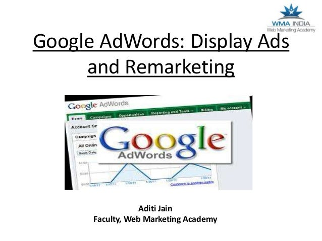 Google AdWords: Display Ads and Remarketing  Aditi Jain Faculty, Web Marketing Academy