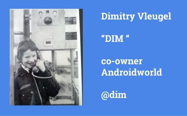 "Dimitry Vleugel  ""DIM ""  co-owner  Androidworld  @dim"