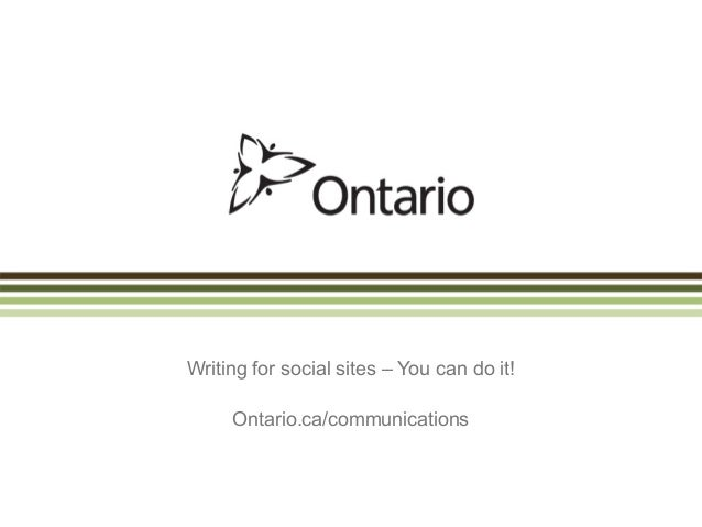 Writing for social sites – You can do it!     Ontario.ca/communications