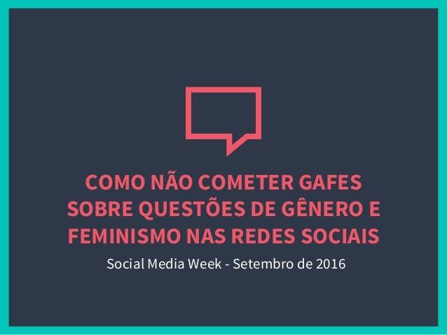 COMO NÃO COMETER GAFES SOBRE QUESTÕES DE GÊNERO E FEMINISMO NAS REDES SOCIAIS Social Media Week - Setembro de 2016