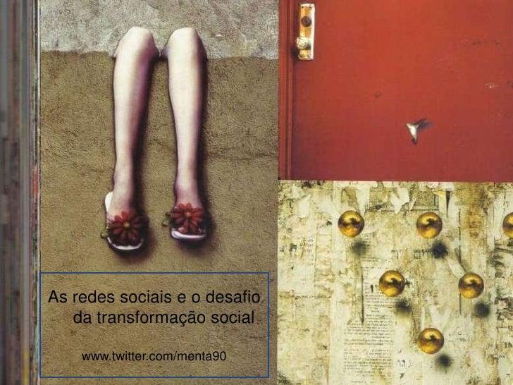 As redes sociais e o desafio da transformação social<br />www.twitter.com/menta90<br />