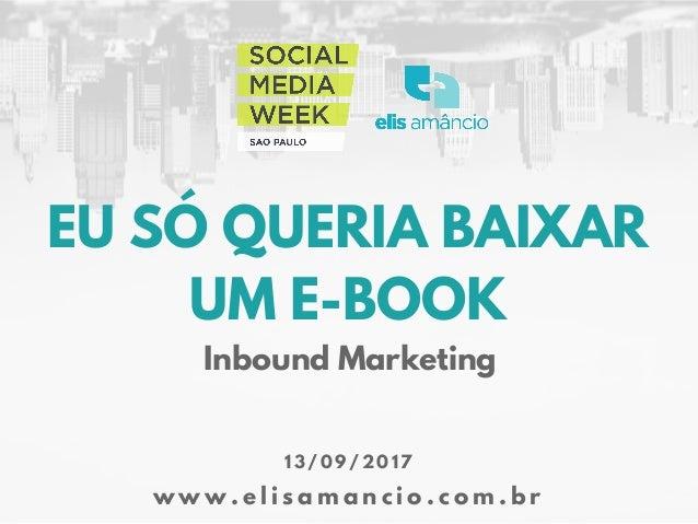 EU SÓ QUERIA BAIXAR UM E-BOOK w w w . e l i s a m a n c i o . c o m . b r 1 3 / 0 9 / 2 0 1 7 Inbound Marketing