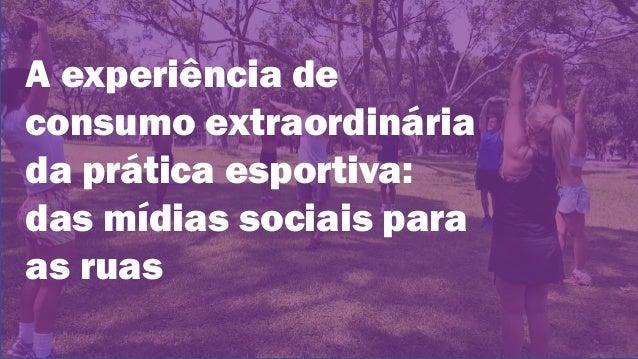 A experiência de consumo extraordinária da prática esportiva: das mídias sociais para as ruas