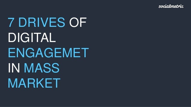 7 DRIVES OF DIGITAL ENGAGEMET IN MASS MARKET