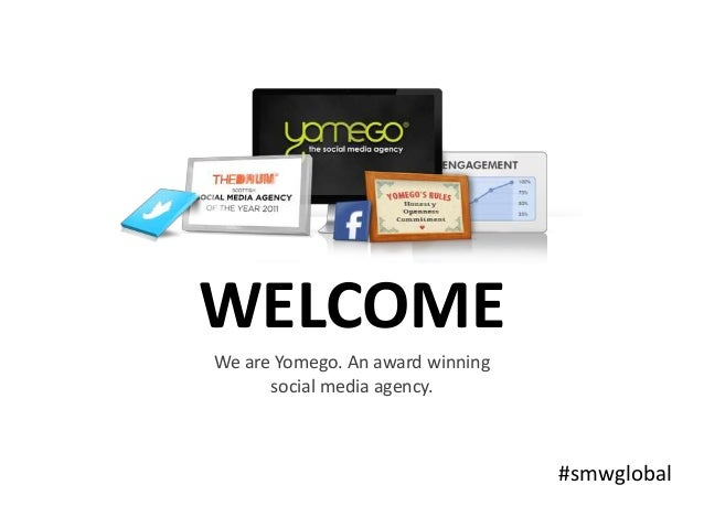 WELCOME We are Yomego. An award winning social media agency. #smwglobal