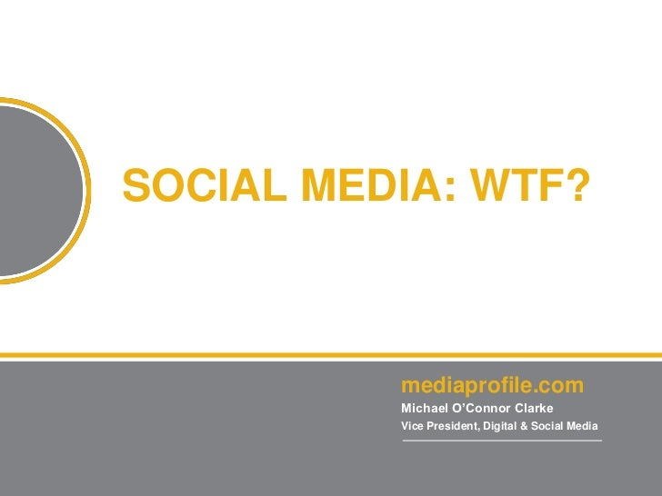1SOCIAL MEDIA: WTF?          mediaprofile.com          Michael O'Connor Clarke          Vice President, Digital & Social M...