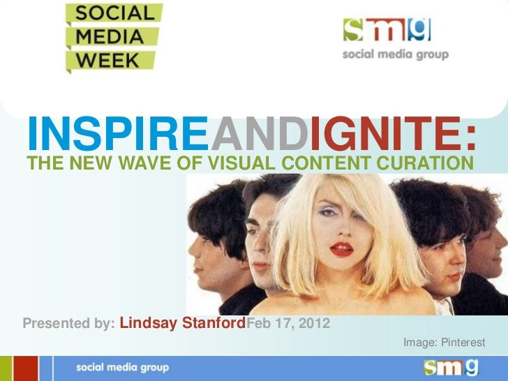 INSPIREANDIGNITE:THE NEW WAVE OF VISUAL CONTENT CURATIONPresented by: Lindsay StanfordFeb 17, 2012                        ...