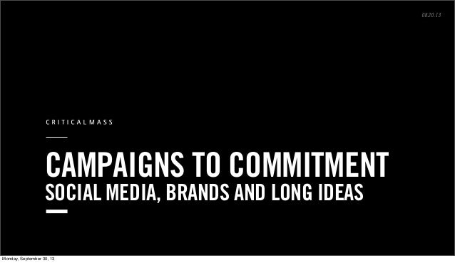 ©2013 Critical Mass, Inc. All Rights Reserved pg. CAMPAIGNS TO COMMITMENT SOCIAL MEDIA, BRANDS AND LONG IDEAS 08.20.13 Mon...