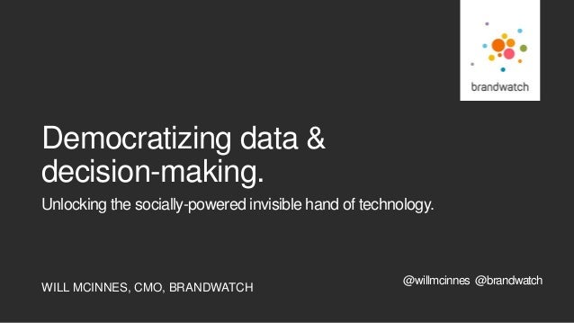WILL MCINNES, CMO, BRANDWATCH Unlocking the socially-powered invisible hand of technology. Democratizing data & decision-m...
