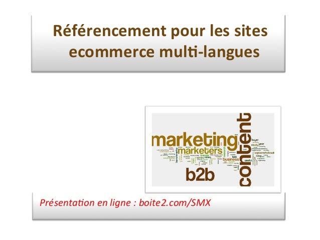 Présenta)on  en  ligne  :  boite2.com/SMX   Référencement  pour  les  sites   ecommerce  mul1-‐langue...