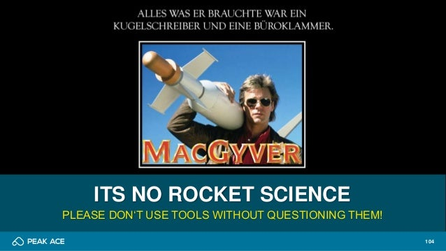 104 ITS NO ROCKET SCIENCE PLEASE DON'T USE TOOLS WITHOUT QUESTIONING THEM!
