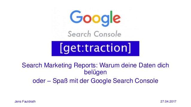 Search Marketing Reports: Warum deine Daten dich belügen Jens Fauldrath 27.04.2017 oder – Spaß mit der Google Search Conso...