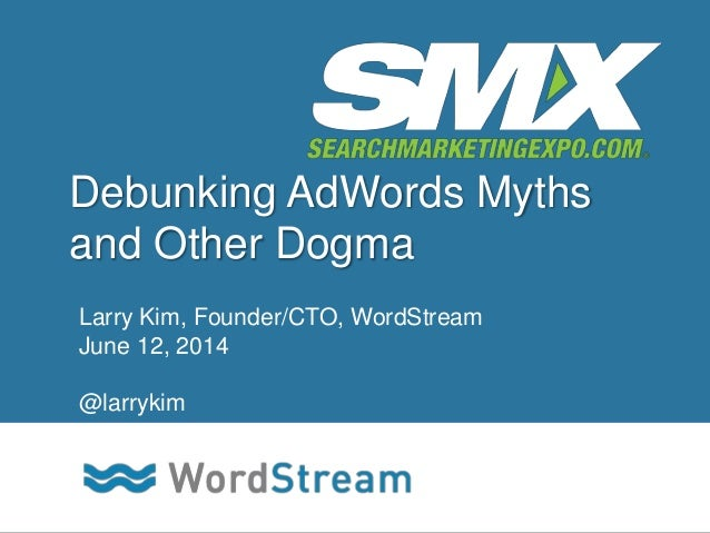 CONFIDENTIAL – DO NOT DISTRIBUTE 1 Debunking AdWords Myths and Other Dogma Larry Kim, Founder/CTO, WordStream June 12, 201...