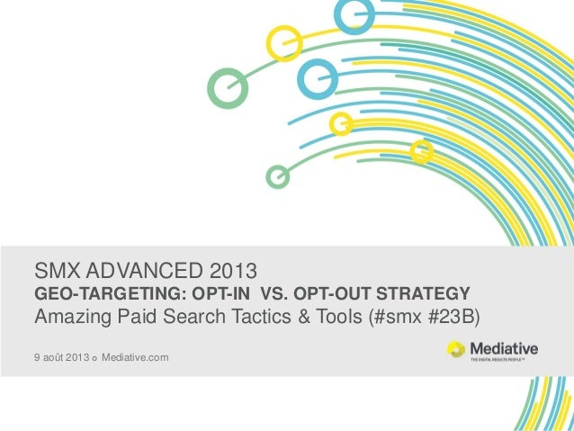 SMX ADVANCED 2013 GEO-TARGETING: OPT-IN VS. OPT-OUT STRATEGY Amazing Paid Search Tactics & Tools (#smx #23B) 9 août 2013 ...