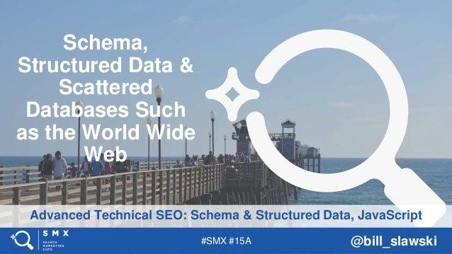 #SMX #15A @bill_slawski Advanced Technical SEO: Schema & Structured Data, JavaScript Schema, Structured Data & Scattered D...